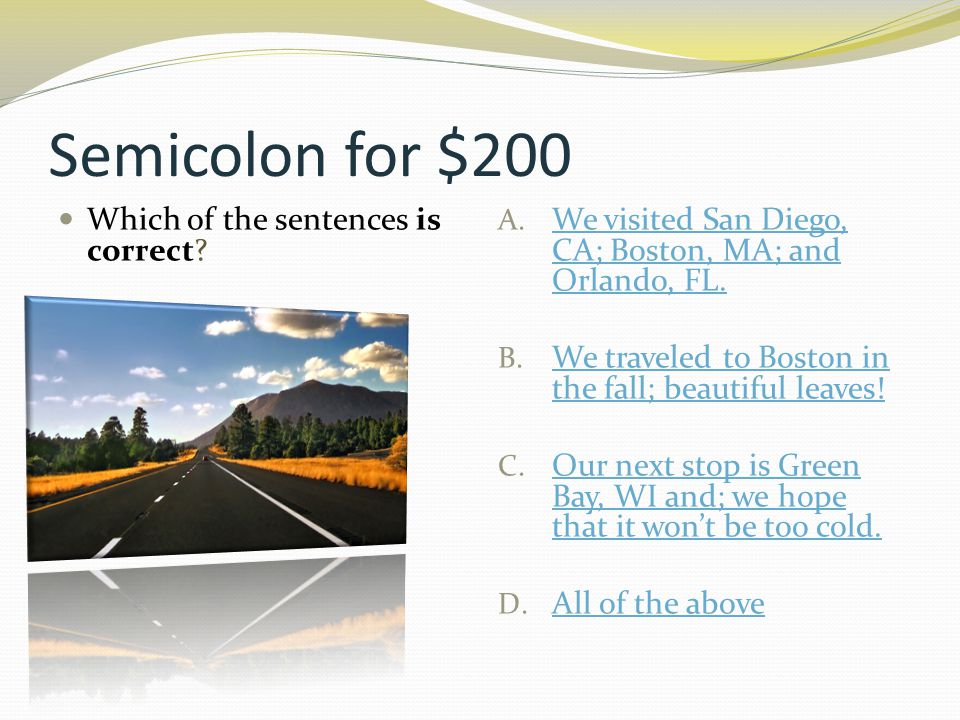 Semicolon for $200 Which of the sentences is correct? A. We visited San Diego, CA; Boston, MA; and Orlando, FL. We visited San Diego, CA; Boston, MA;