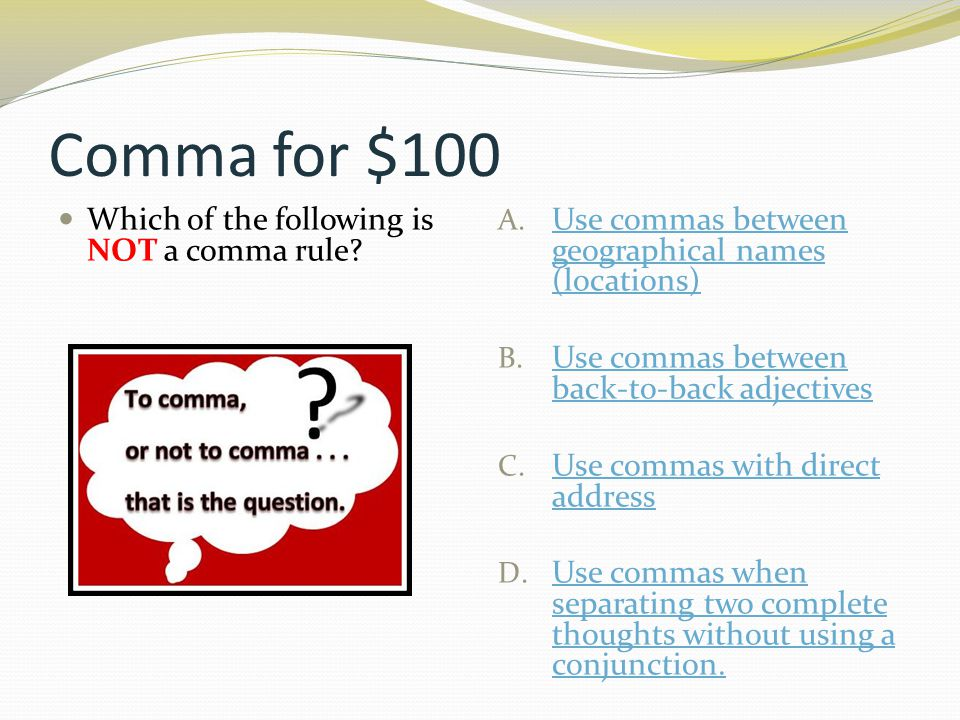 Comma for $100 Which of the following is NOT a comma rule? A. Use commas between geographical names (locations) Use commas between geographical names