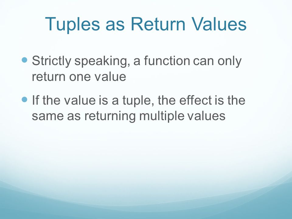 Strictly speaking, a function can only return one value If the value is a tuple, the effect is the same as returning multiple values Tuples as Return Values