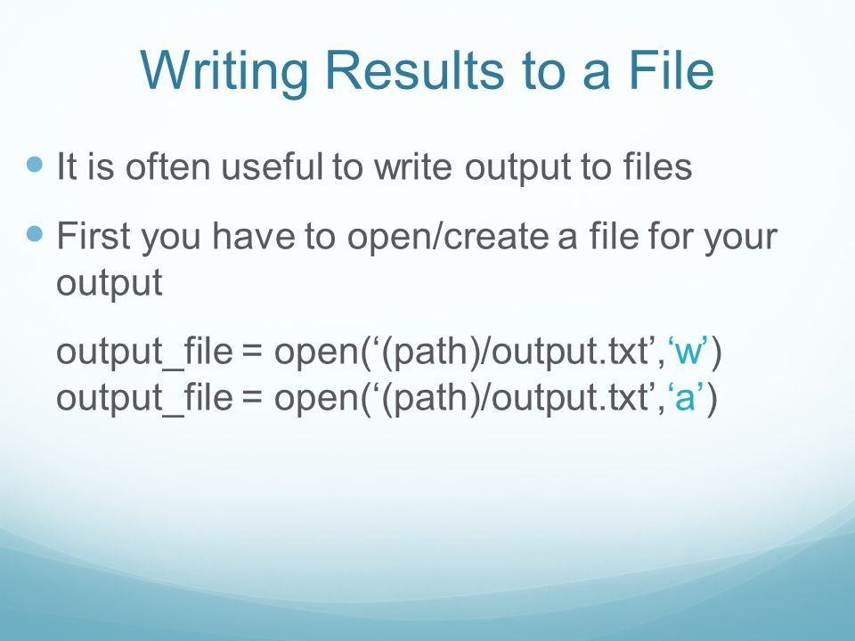 Writing Results to a File It is often useful to write output to files First you have to open/create a file for your output output_file = open('(path)/output.txt','w') output_file = open('(path)/output.txt','a')