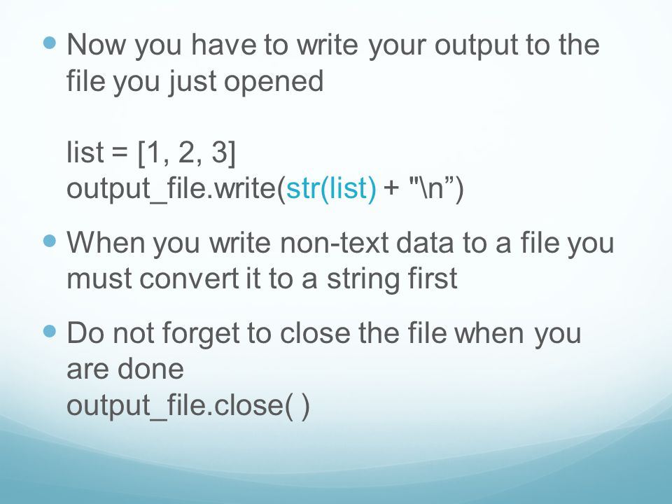 Now you have to write your output to the file you just opened list = [1, 2, 3] output_file.write(str(list) + \n ) When you write non-text data to a file you must convert it to a string first Do not forget to close the file when you are done output_file.close( )