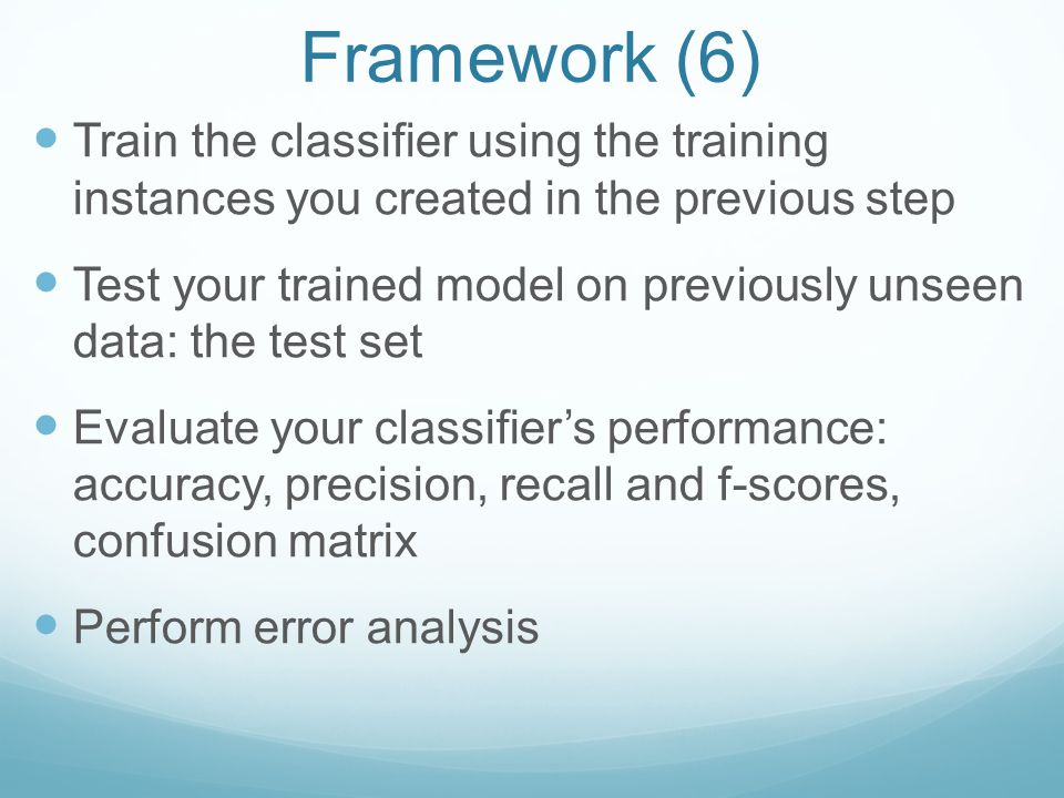 Framework (6) Train the classifier using the training instances you created in the previous step Test your trained model on previously unseen data: the test set Evaluate your classifier's performance: accuracy, precision, recall and f-scores, confusion matrix Perform error analysis