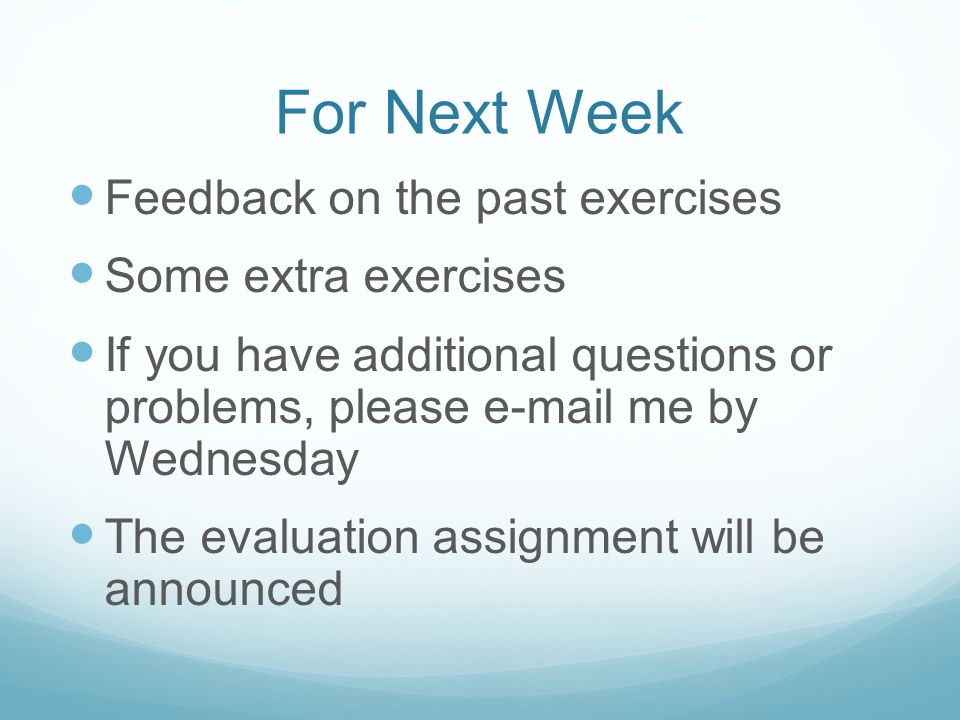 For Next Week Feedback on the past exercises Some extra exercises If you have additional questions or problems, please e-mail me by Wednesday The evaluation assignment will be announced