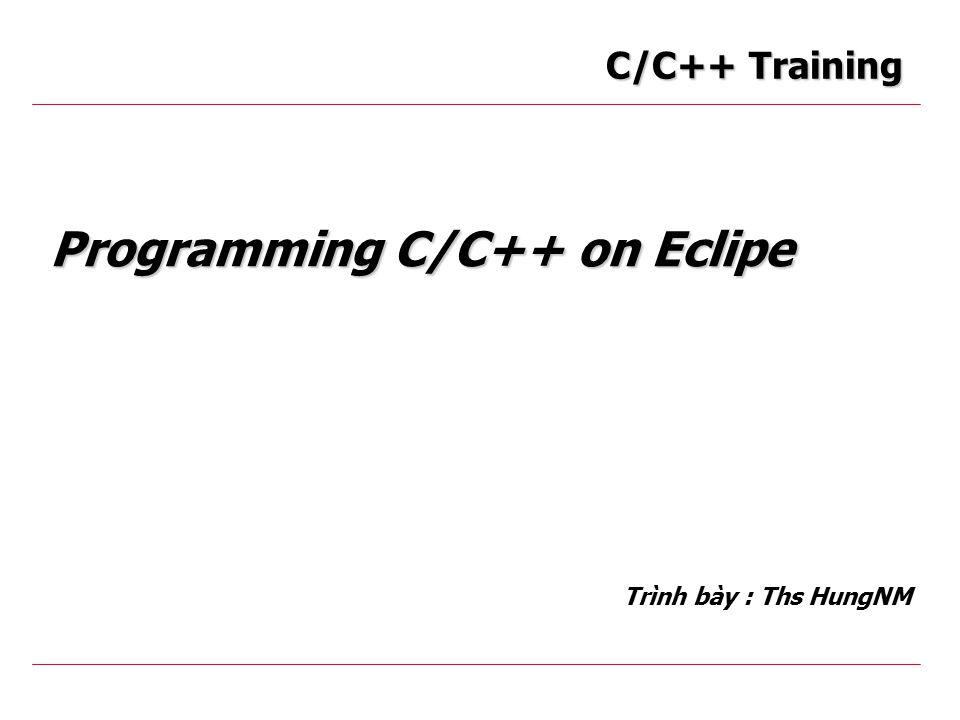 Programming C/C++ on Eclipe Trình bày : Ths HungNM C/C++ Training