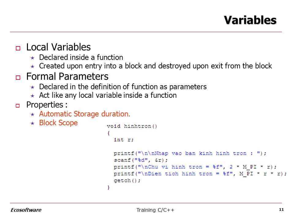 Training C/C++Ecosoftware 11 Variables o Local Variables  Declared inside a function  Created upon entry into a block and destroyed upon exit from the block o Formal Parameters  Declared in the definition of function as parameters  Act like any local variable inside a function o Properties :  Automatic Storage duration.