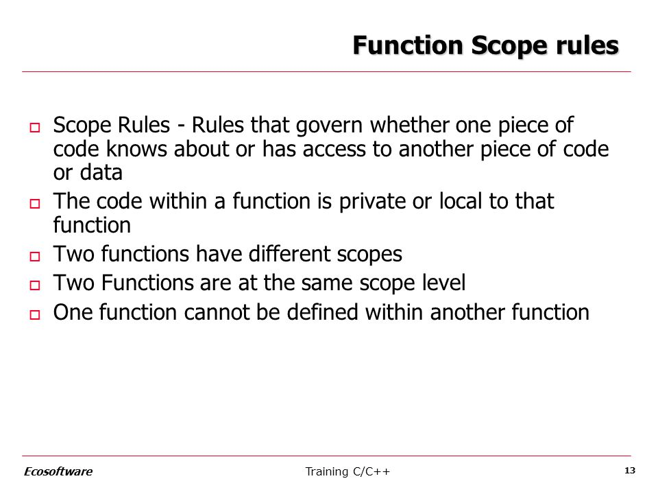 Training C/C++Ecosoftware 13 Function Scope rules o Scope Rules - Rules that govern whether one piece of code knows about or has access to another piece of code or data o The code within a function is private or local to that function o Two functions have different scopes o Two Functions are at the same scope level o One function cannot be defined within another function