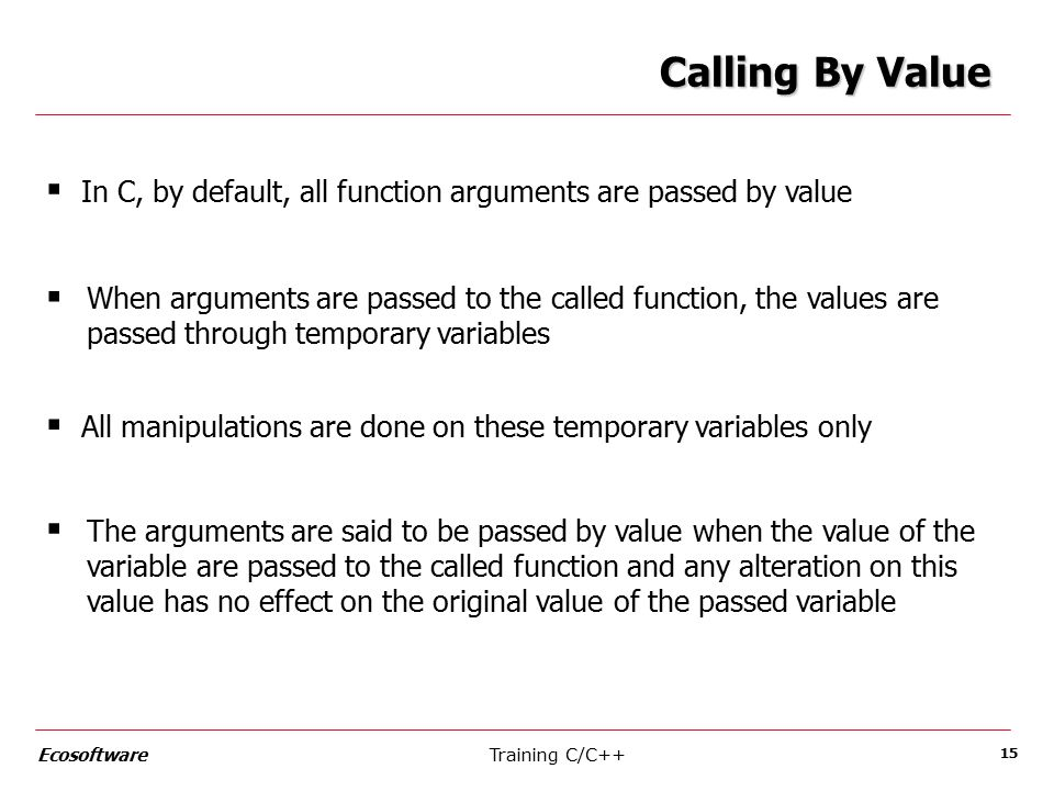Training C/C++Ecosoftware 15 Calling By Value  In C, by default, all function arguments are passed by value  When arguments are passed to the called function, the values are passed through temporary variables  All manipulations are done on these temporary variables only  The arguments are said to be passed by value when the value of the variable are passed to the called function and any alteration on this value has no effect on the original value of the passed variable