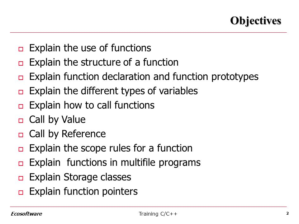 Training C/C++Ecosoftware 2 Objectives o Explain the use of functions o Explain the structure of a function o Explain function declaration and function prototypes o Explain the different types of variables o Explain how to call functions o Call by Value o Call by Reference o Explain the scope rules for a function o Explain functions in multifile programs o Explain Storage classes o Explain function pointers