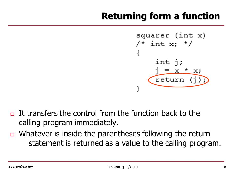 Training C/C++Ecosoftware 6 Returning form a function o It transfers the control from the function back to the calling program immediately.