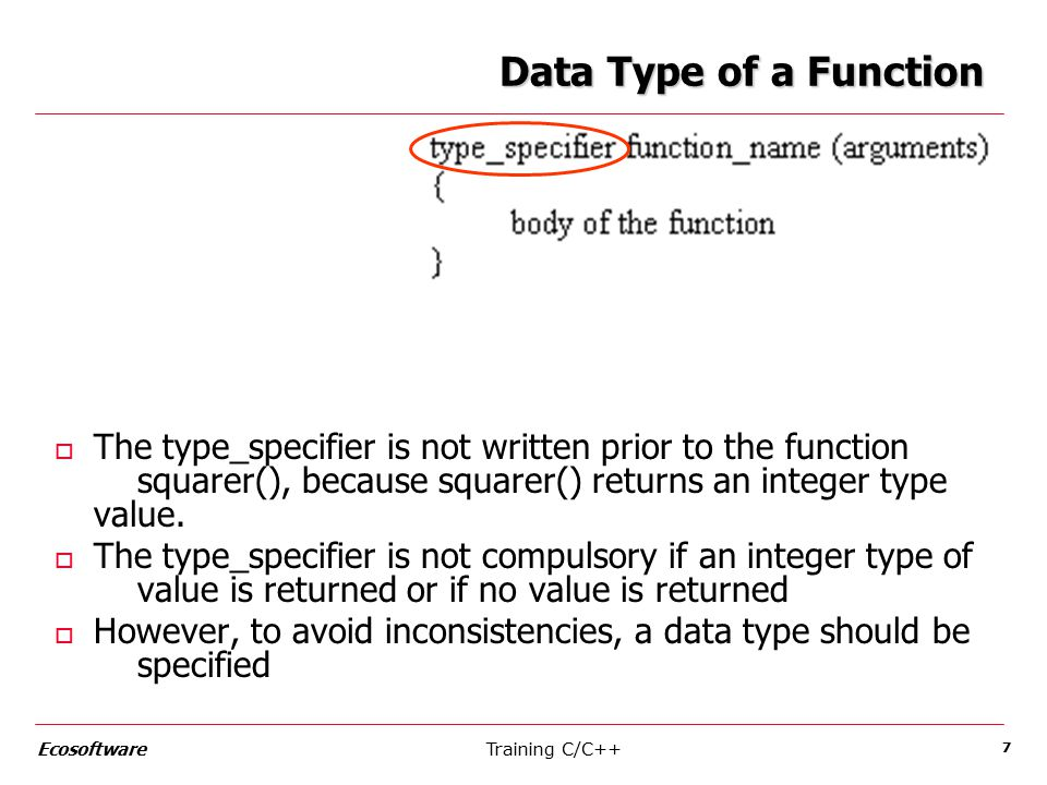 Training C/C++Ecosoftware 8 Invoking a Function o A semicolon is used at the end of the statement when a function is called, but not after the function definition o Parentheses are compulsory after the function name, irrespective of whether the function has arguments or not o Only one value can be returned by a function o The program can have more than one function o The function that calls another function is known as the calling function/routine o The function being called is known as the called function/routine