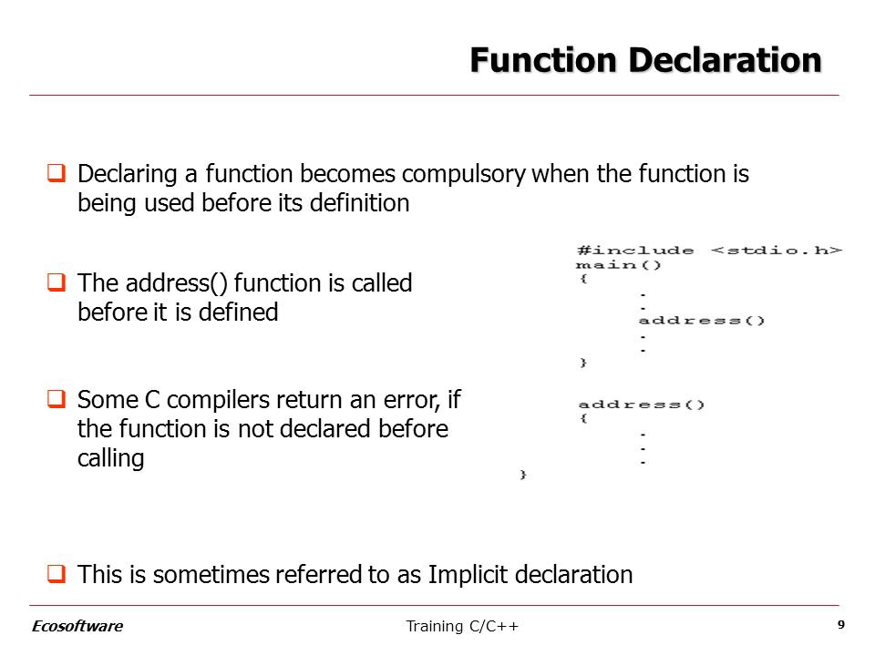 Training C/C++Ecosoftware 9 Function Declaration  Declaring a function becomes compulsory when the function is being used before its definition  The address() function is called before it is defined  Some C compilers return an error, if the function is not declared before calling  This is sometimes referred to as Implicit declaration