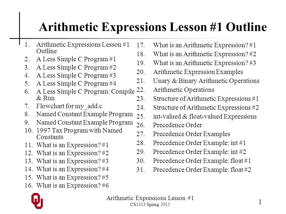 Arithmetic Expressions Lesson #1 CS1313 Spring 2015 1 Arithmetic Expressions Lesson #1 Outline 1.Arithmetic Expressions Lesson #1 Outline 2.A Less Sim