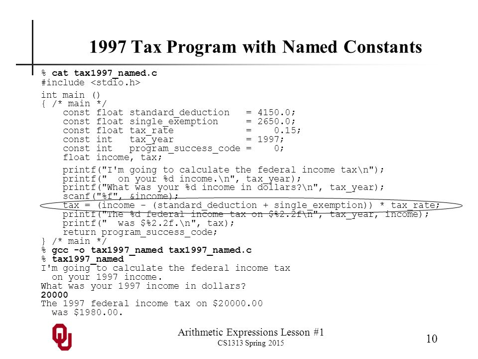 Arithmetic Expressions Lesson #1 CS1313 Spring 2015 10 1997 Tax Program with Named Constants % cat tax1997_named.c #include int main () { /* main */ const float standard_deduction = 4150.0; const float single_exemption = 2650.0; const float tax_rate = 0.15; const int tax_year = 1997; const int program_success_code = 0; float income, tax; printf( I m going to calculate the federal income tax\n ); printf( on your %d income.\n , tax_year); printf( What was your %d income in dollars \n , tax_year); scanf( %f , &income); tax = (income - (standard_deduction + single_exemption)) * tax_rate; printf( The %d federal income tax on $%2.2f\n , tax_year, income); printf( was $%2.2f.\n , tax); return program_success_code; } /* main */ % gcc -o tax1997_named tax1997_named.c % tax1997_named I m going to calculate the federal income tax on your 1997 income.