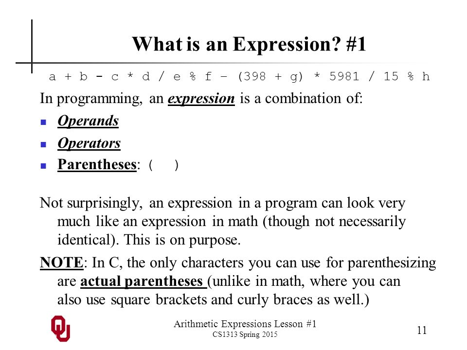 Arithmetic Expressions Lesson #1 CS1313 Spring 2015 11 What is an Expression? #1 a + b - c * d / e % f – (398 + g) * 5981 / 15 % h In programming, an