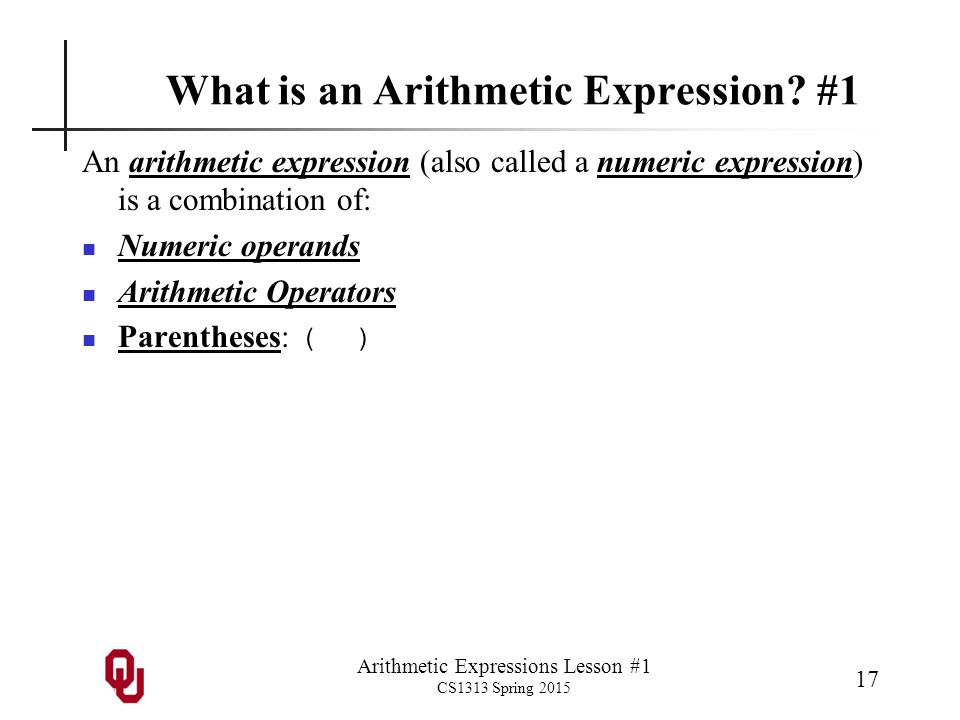 Arithmetic Expressions Lesson #1 CS1313 Spring 2015 17 What is an Arithmetic Expression? #1 An arithmetic expression (also called a numeric expression