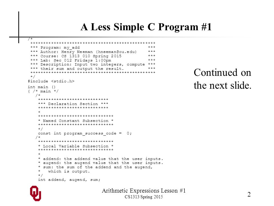 Arithmetic Expressions Lesson #1 CS1313 Spring 2015 3 A Less Simple C Program #2 /* ************************* *** Execution Section *** ************************* * *********************** * Greeting Subsection * *********************** * * Tell the user what the program does.