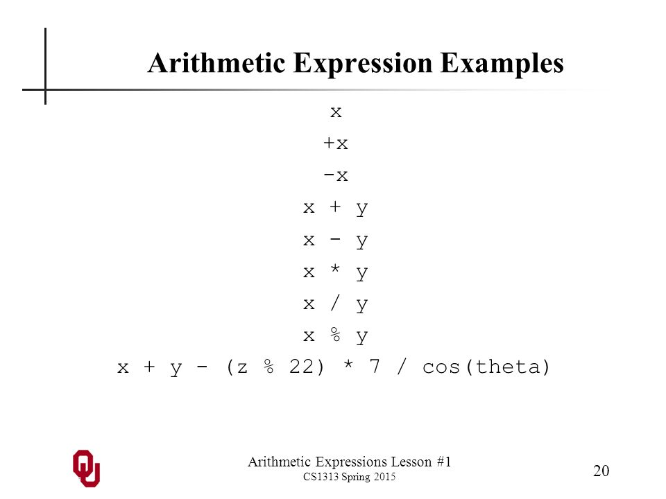Arithmetic Expressions Lesson #1 CS1313 Spring 2015 20 Arithmetic Expression Examples x +x -x x + y x - y x * y x / y x % y x + y - (z % 22) * 7 / cos(theta)