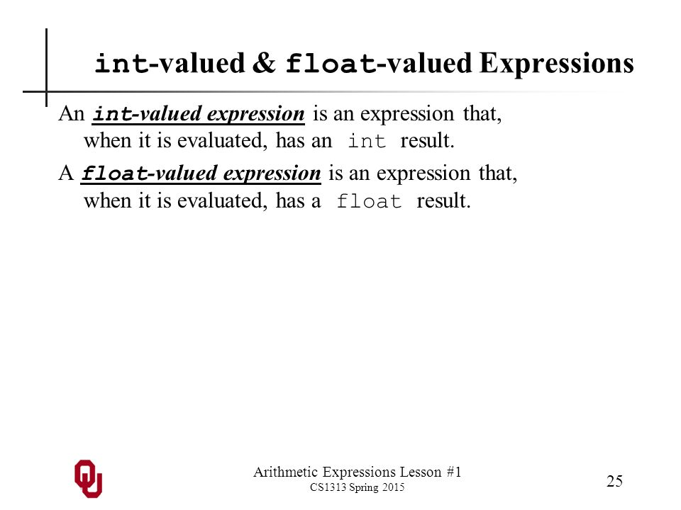 Arithmetic Expressions Lesson #1 CS1313 Spring 2015 25 int -valued & float -valued Expressions An int -valued expression is an expression that, when it is evaluated, has an int result.