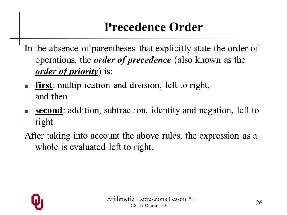 Arithmetic Expressions Lesson #1 CS1313 Spring 2015 26 Precedence Order In the absence of parentheses that explicitly state the order of operations, the order of precedence (also known as the order of priority) is: first: multiplication and division, left to right, and then second: addition, subtraction, identity and negation, left to right.