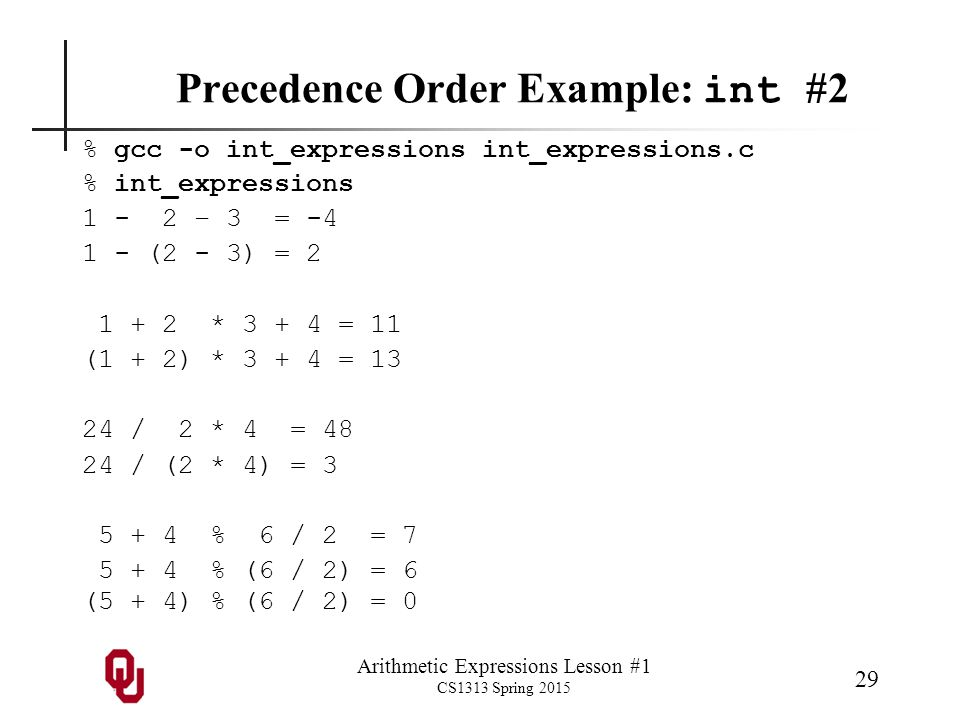 Arithmetic Expressions Lesson #1 CS1313 Spring 2015 29 Precedence Order Example: int #2 % gcc -o int_expressions int_expressions.c % int_expressions 1 - 2 – 3 = -4 1 - (2 - 3) = 2 1 + 2 * 3 + 4 = 11 (1 + 2) * 3 + 4 = 13 24 / 2 * 4 = 48 24 / (2 * 4) = 3 5 + 4 % 6 / 2 = 7 5 + 4 % (6 / 2) = 6 (5 + 4) % (6 / 2) = 0