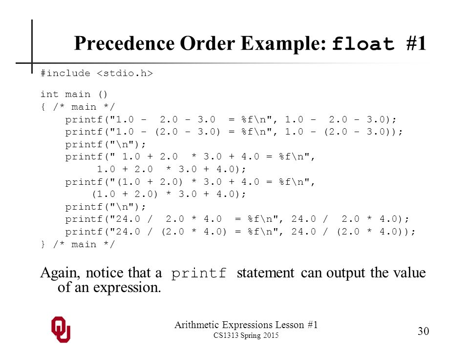 Arithmetic Expressions Lesson #1 CS1313 Spring 2015 30 Precedence Order Example: float #1 #include int main () { /* main */ printf(