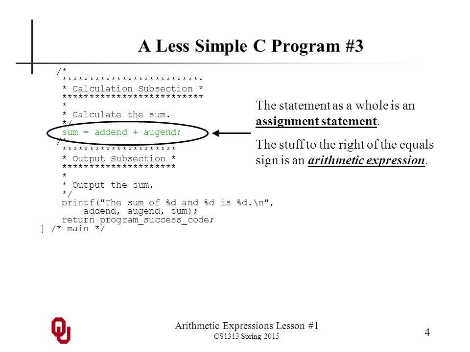Arithmetic Expressions Lesson #1 CS1313 Spring 2015 5 A Less Simple C Program #4 #include int main () { /* main */ const int program_success_code = 0; int addend, augend, sum; printf( I ll add a pair of integers.\n ); printf( What pair of integers do you want to add?\n ); scanf( %d %d , &addend, &augend); sum = addend + augend; printf( The sum of %d and %d is %d.\n , addend, augend, sum); return program_success_code; } /* main */ The statement as a whole is an assignment statement.