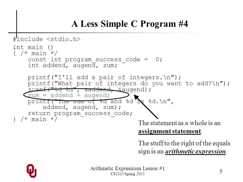 Arithmetic Expressions Lesson #1 CS1313 Spring 2015 6 A Less Simple C Program: Compile & Run % gcc -o my_add my_add.c % my_add I ll add a pair of integers.