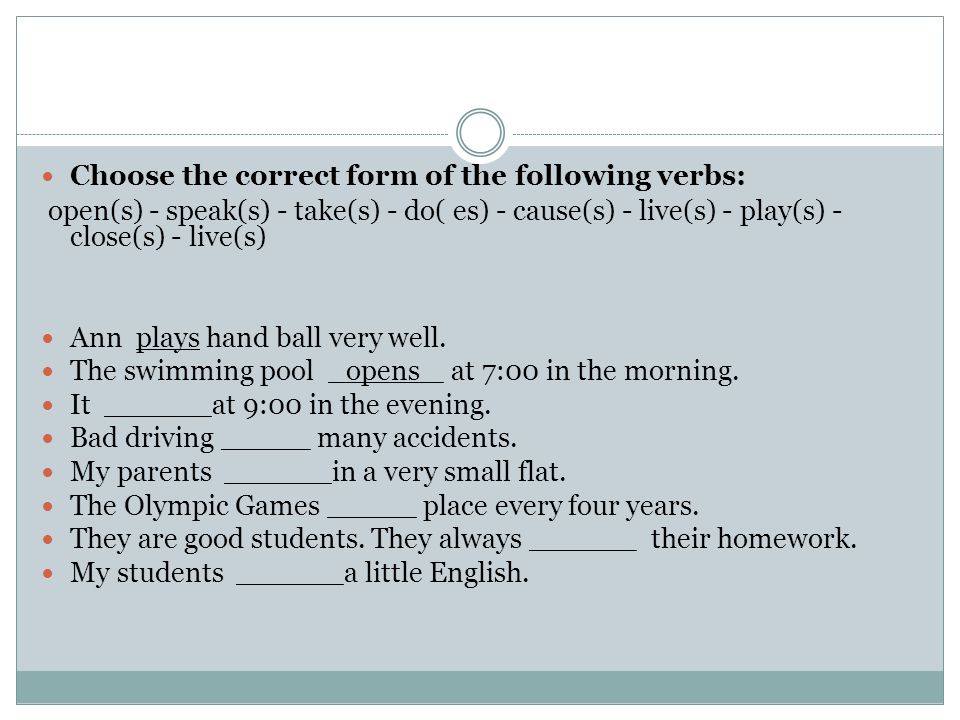 Choose the correct form of the following verbs: open(s) - speak(s) - take(s) - do( es) - cause(s) - live(s) - play(s) - close(s) - live(s) Ann plays hand ball very well.