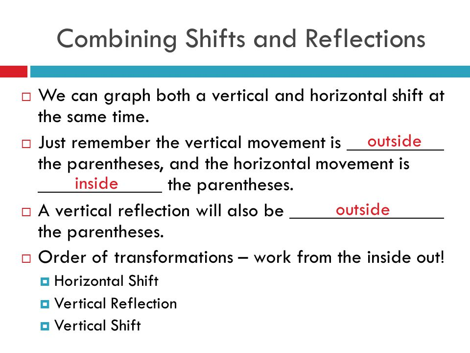 Combining Shifts and Reflections  We can graph both a vertical and horizontal shift at the same time.  Just remember the vertical movement is the pa