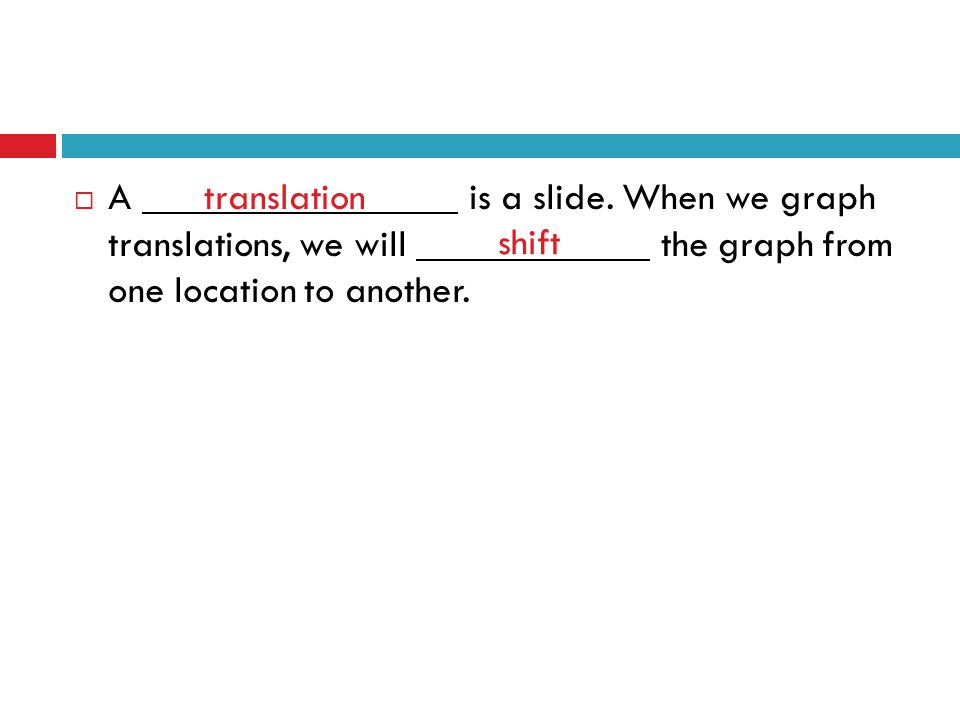  A is a slide. When we graph translations, we will the graph from one location to another. translation shift