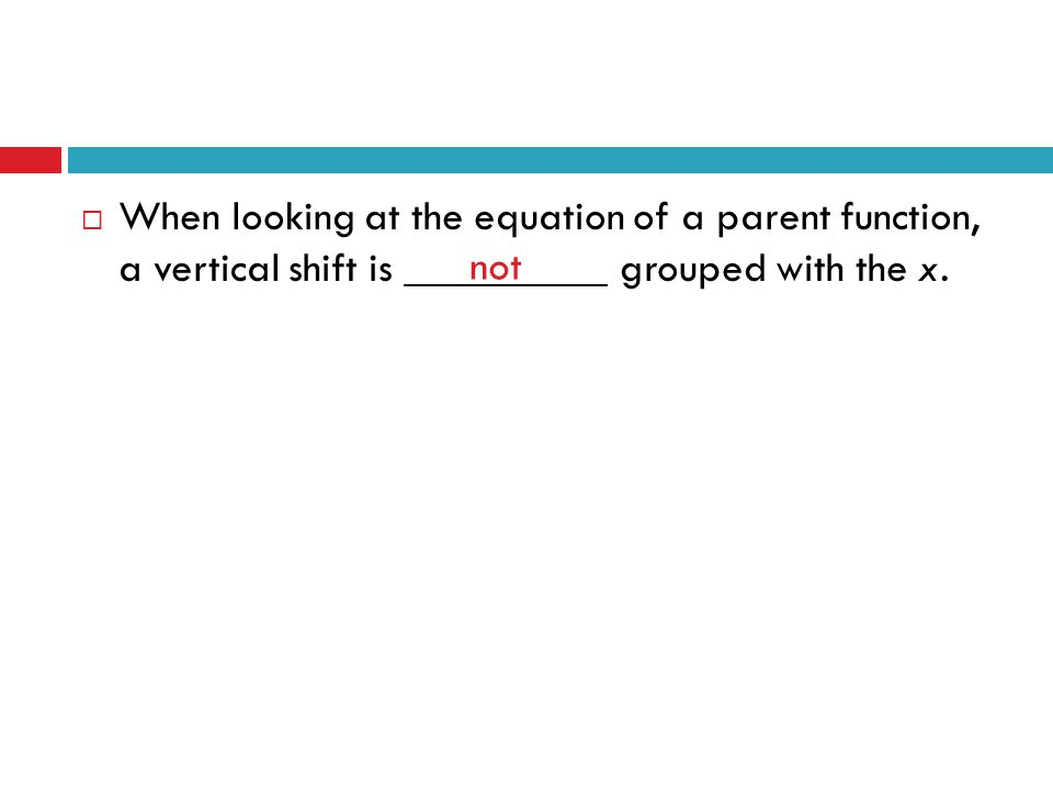  When looking at the equation of a parent function, a vertical shift is grouped with the x. not