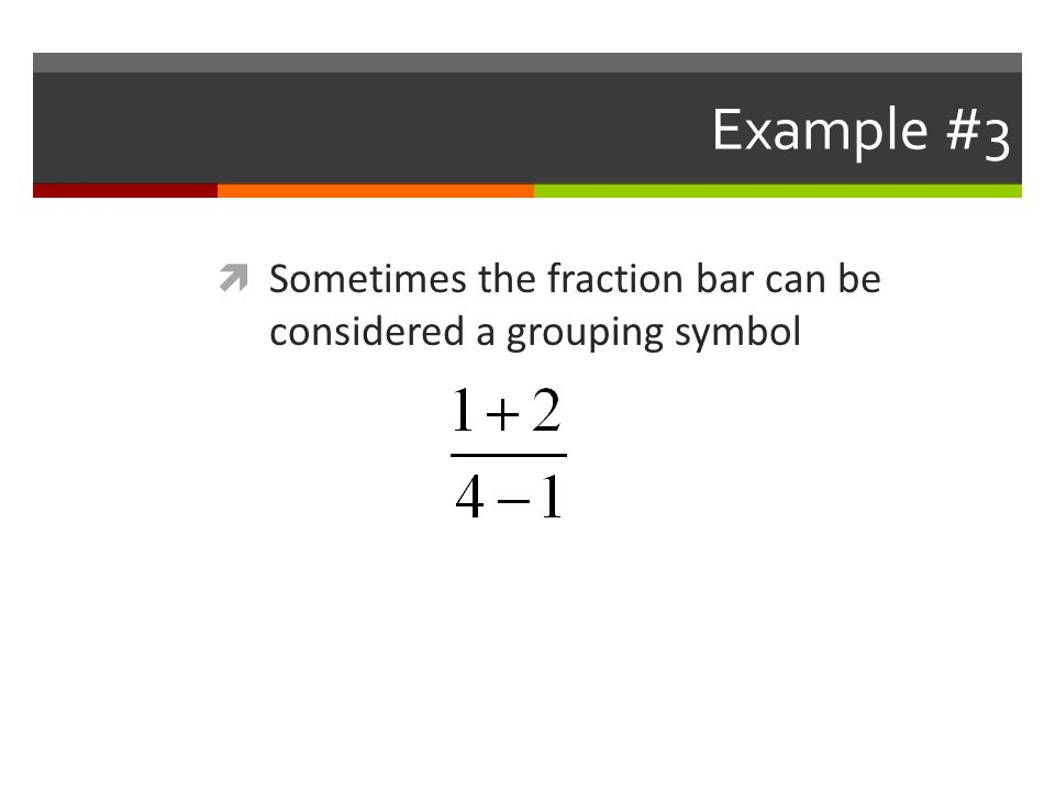 Example #3  Sometimes the fraction bar can be considered a grouping symbol