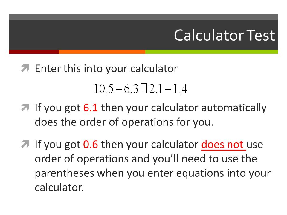 Calculator Test  Enter this into your calculator  If you got 6.1 then your calculator automatically does the order of operations for you.  If you g