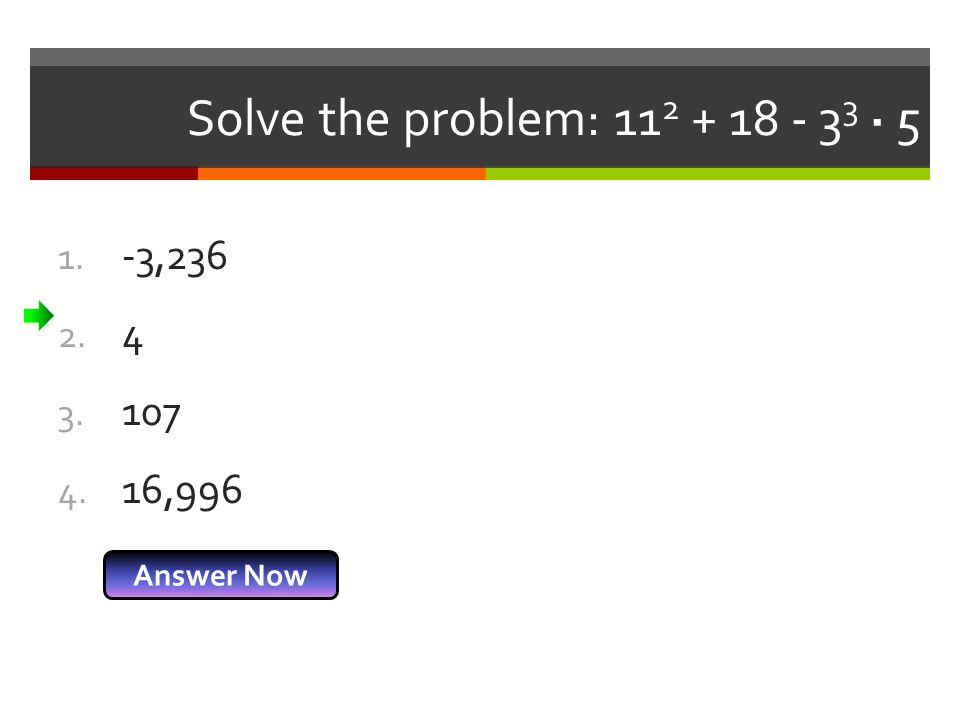 Solve the problem: 11 2 + 18 - 3 3 · 5 1. -3,236 2. 4 3. 107 4. 16,996 Answer Now