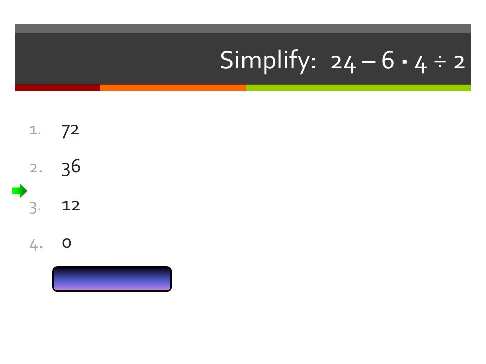 Simplify: 24 – 6 · 4 ÷ 2 Answer Now 1. 72 2. 36 3. 12 4. 0