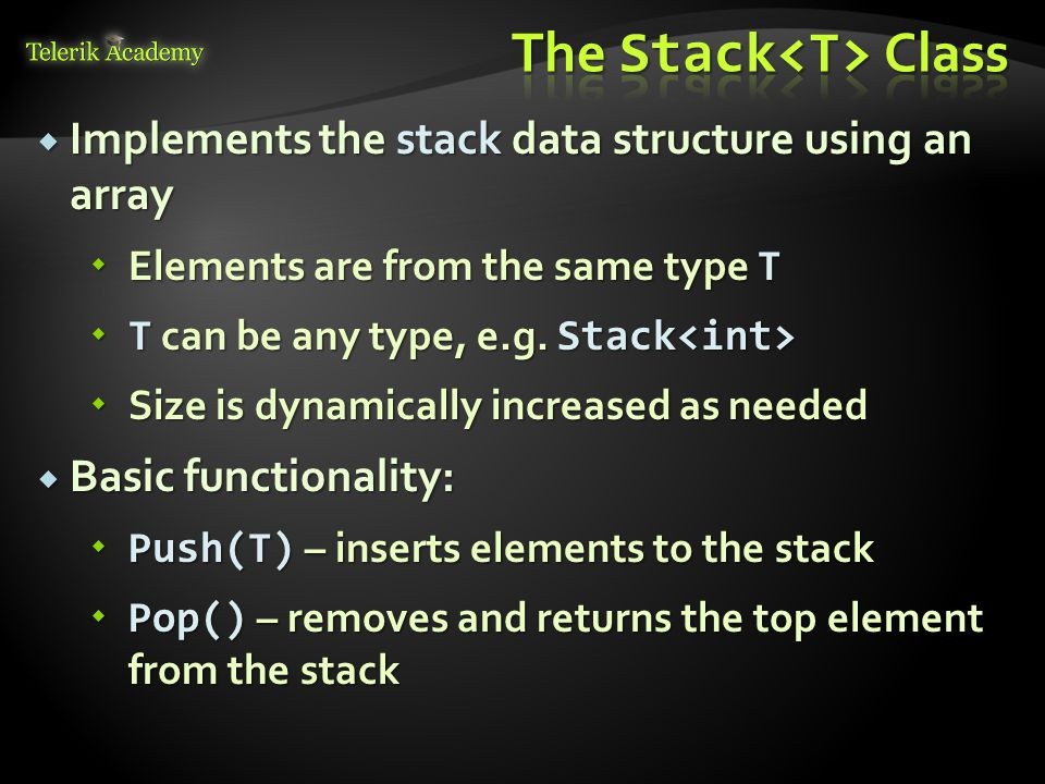  Implements the stack data structure using an array  Elements are from the same type T  T can be any type, e.g.