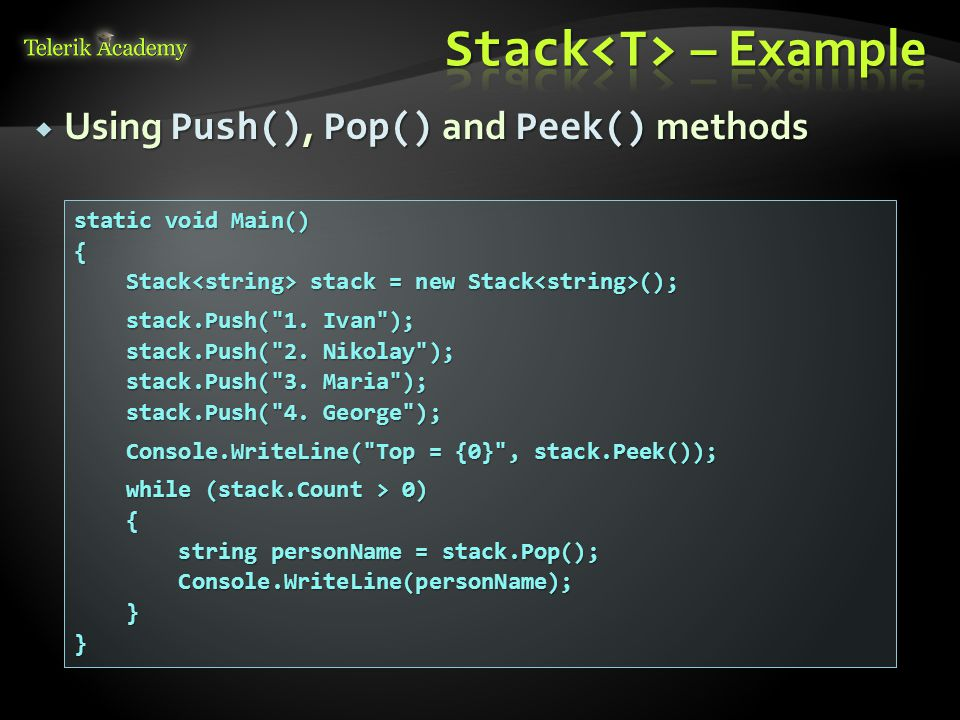  Using Push(), Pop() and Peek() methods static void Main() { Stack stack = new Stack (); Stack stack = new Stack (); stack.Push( 1.