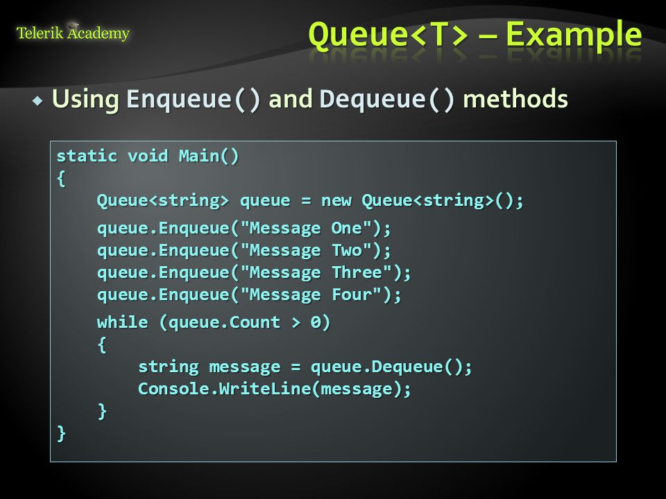  Using Enqueue() and Dequeue() methods static void Main() { Queue queue = new Queue (); Queue queue = new Queue (); queue.Enqueue( Message One ); queue.Enqueue( Message One ); queue.Enqueue( Message Two ); queue.Enqueue( Message Two ); queue.Enqueue( Message Three ); queue.Enqueue( Message Three ); queue.Enqueue( Message Four ); queue.Enqueue( Message Four ); while (queue.Count > 0) while (queue.Count > 0) { string message = queue.Dequeue(); string message = queue.Dequeue(); Console.WriteLine(message); Console.WriteLine(message); }}
