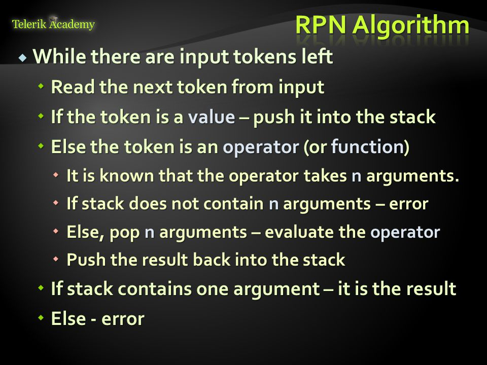  While there are input tokens left  Read the next token from input  If the token is a value – push it into the stack  Else the token is an operator (or function)  It is known that the operator takes n arguments.