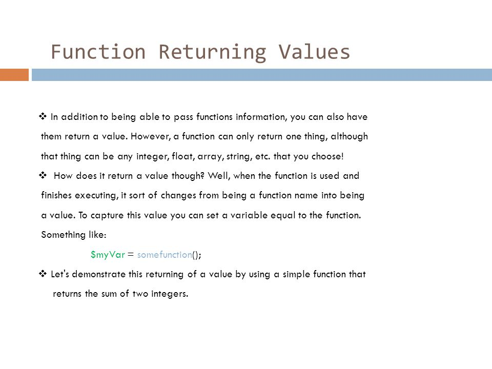 Function Returning Values  In addition to being able to pass functions information, you can also have them return a value. However, a function can on