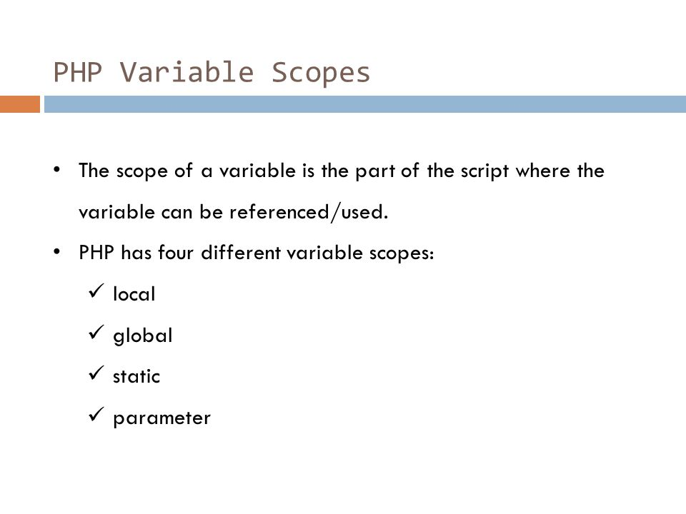 PHP Variable Scopes The scope of a variable is the part of the script where the variable can be referenced/used. PHP has four different variable scope