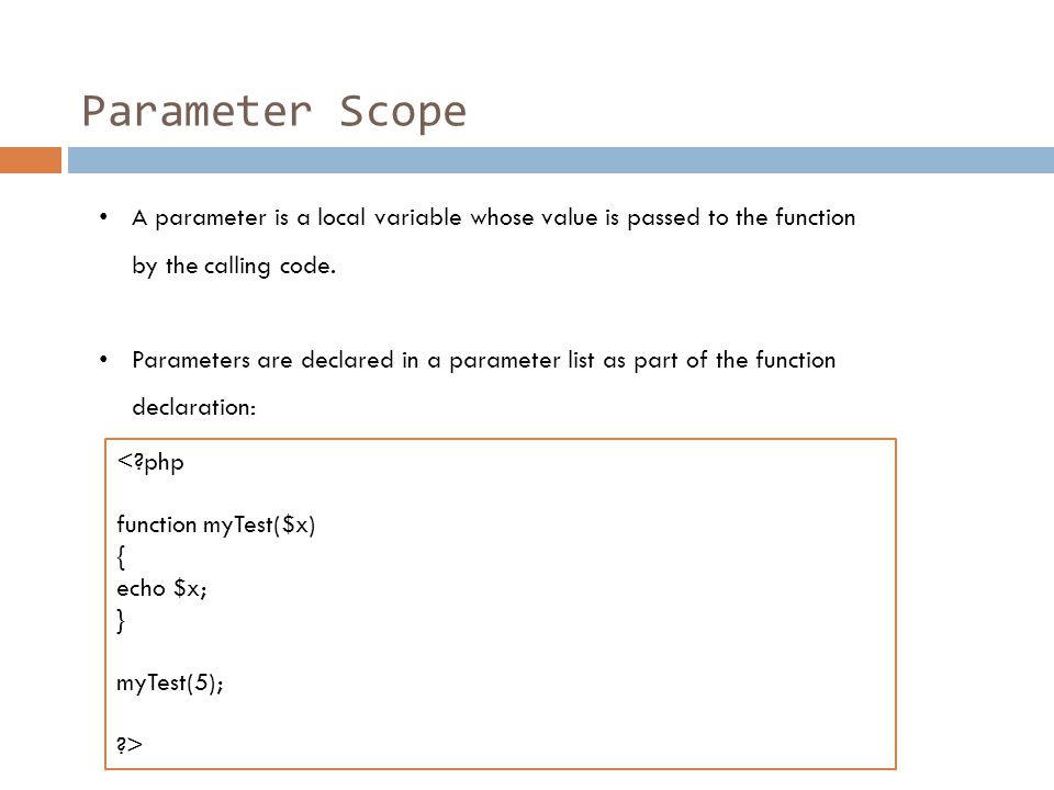 Parameter Scope A parameter is a local variable whose value is passed to the function by the calling code.