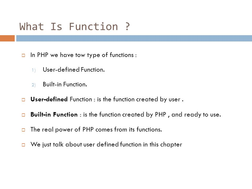 What Is Function .  In PHP we have tow type of functions : 1) User-defined Function.