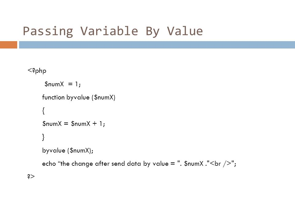 "Passing Variable By Value <?php $numX = 1; function byvalue ($numX) { $numX = $numX + 1; } byvalue ($numX); echo ""the change after send data by value"