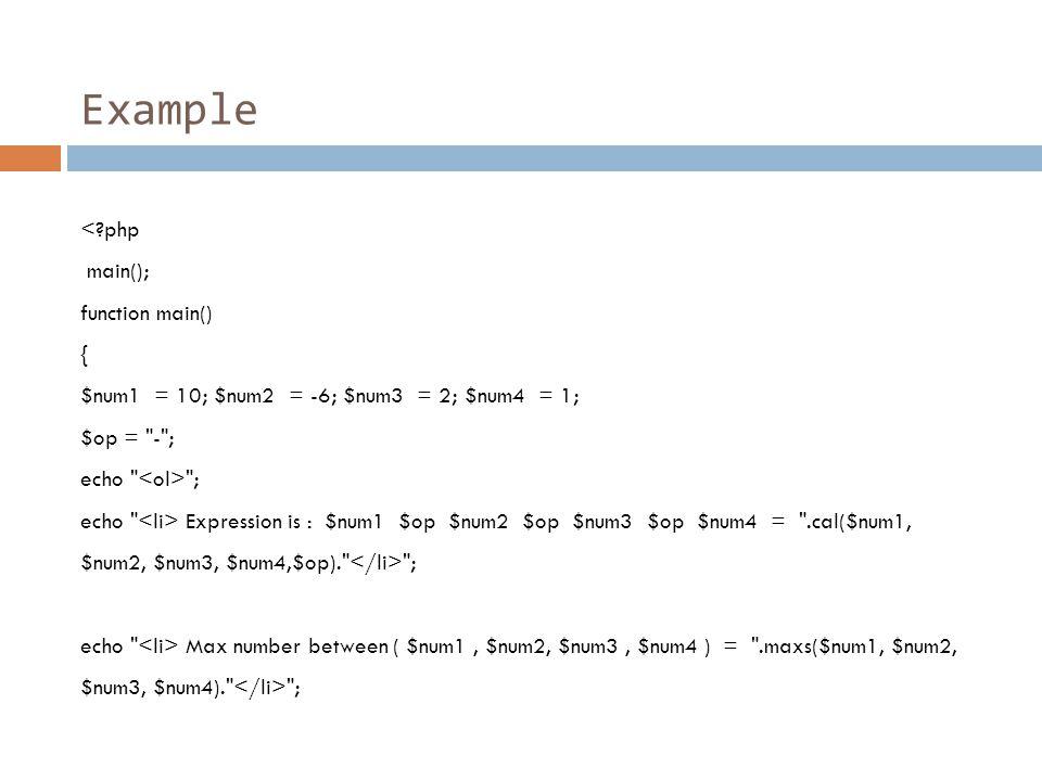 Example < php main(); function main() { $num1 = 10; $num2 = -6; $num3 = 2; $num4 = 1; $op = - ; echo ; echo Expression is : $num1 $op $num2 $op $num3 $op $num4 = .cal($num1, $num2, $num3, $num4,$op). ; echo Max number between ( $num1, $num2, $num3, $num4 ) = .maxs($num1, $num2, $num3, $num4). ;