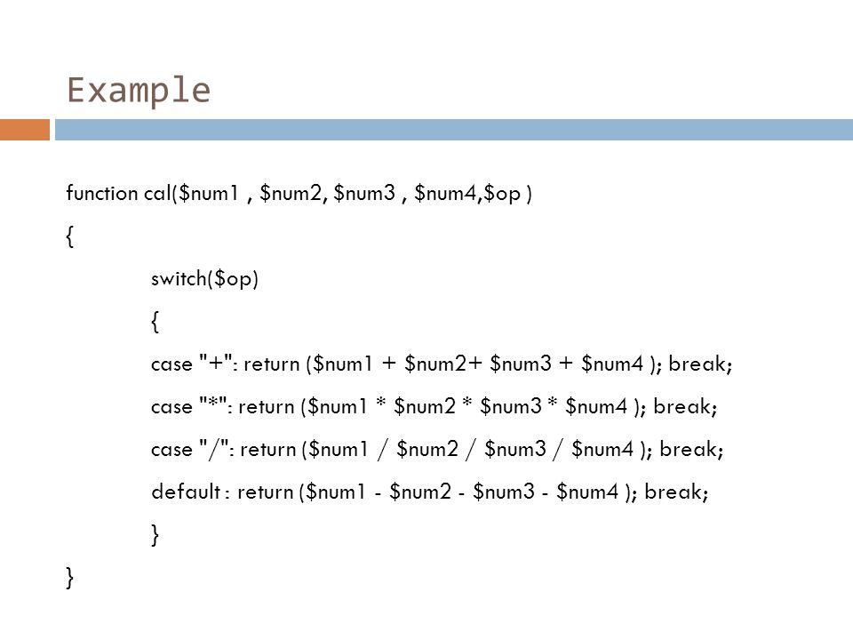 Example function cal($num1, $num2, $num3, $num4,$op ) { switch($op) { case + : return ($num1 + $num2+ $num3 + $num4 ); break; case * : return ($num1 * $num2 * $num3 * $num4 ); break; case / : return ($num1 / $num2 / $num3 / $num4 ); break; default : return ($num1 - $num2 - $num3 - $num4 ); break; }