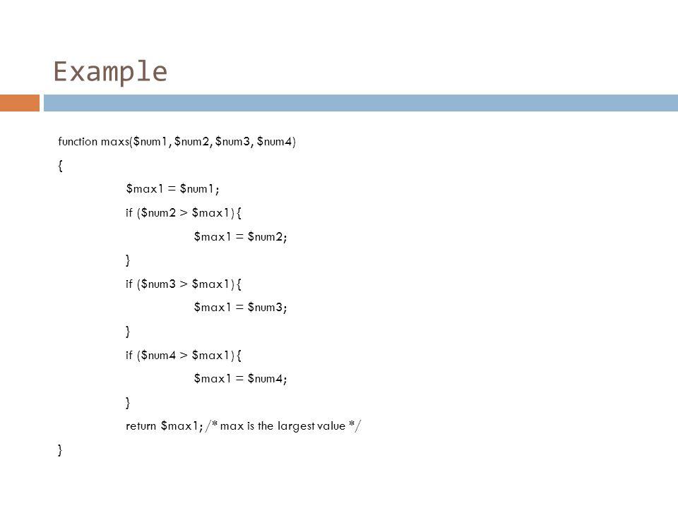 Example function maxs($num1, $num2, $num3, $num4) { $max1 = $num1; if ($num2 > $max1) { $max1 = $num2; } if ($num3 > $max1) { $max1 = $num3; } if ($num4 > $max1) { $max1 = $num4; } return $max1; /* max is the largest value */ }