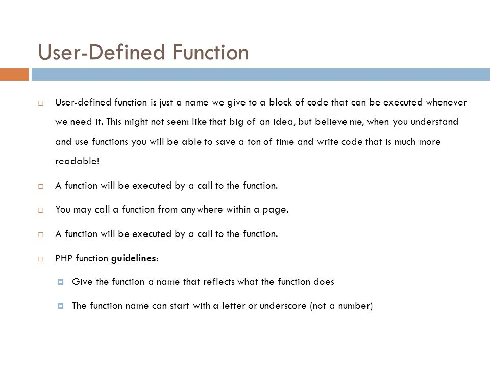 User-Defined Function  User-defined function is just a name we give to a block of code that can be executed whenever we need it. This might not seem