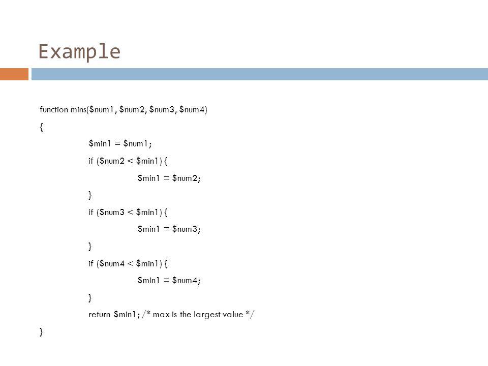 Example function mins($num1, $num2, $num3, $num4) { $min1 = $num1; if ($num2 < $min1) { $min1 = $num2; } if ($num3 < $min1) { $min1 = $num3; } if ($num4 < $min1) { $min1 = $num4; } return $min1; /* max is the largest value */ }
