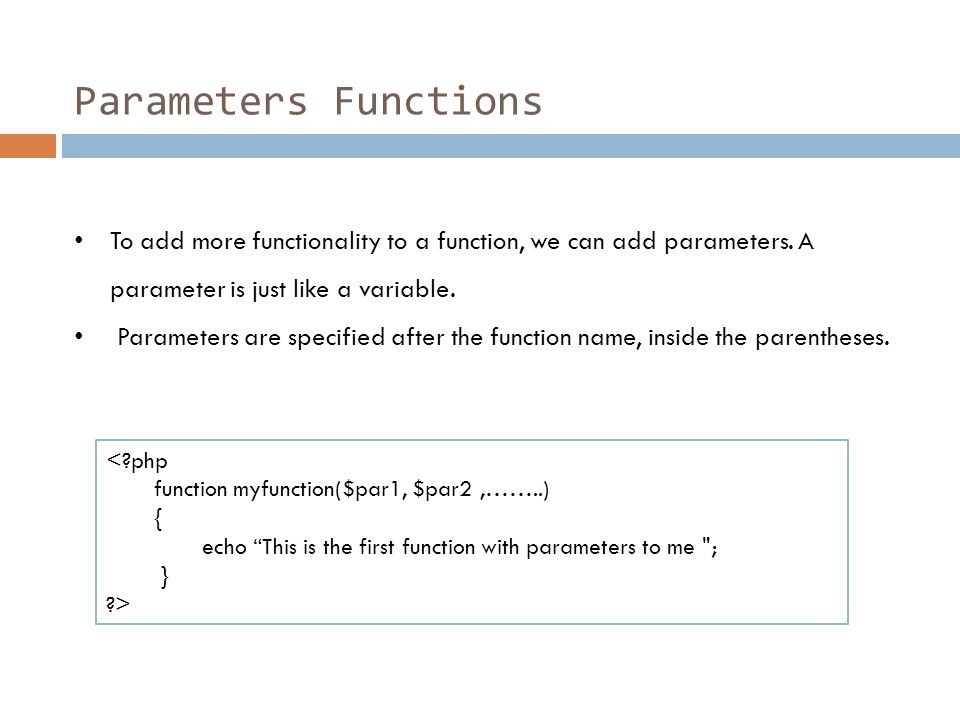 Parameters Functions To add more functionality to a function, we can add parameters. A parameter is just like a variable. Parameters are specified aft